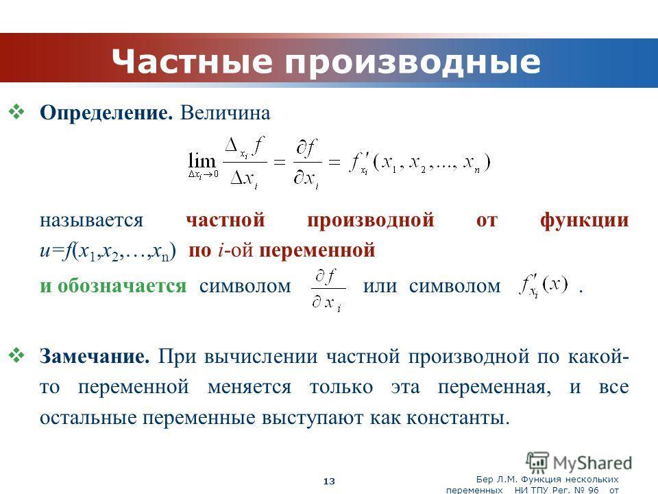 Бер Л.М. Функция нескольких переменных НИ ТПУ Рег. 96 от 19.03.2010 Company Logo 13 Частные производные Определение. Величина называется частной производной от функции u=f(x 1,x 2,…,x n ) по i-ой переменной и обозначается символом или символом. Замеч