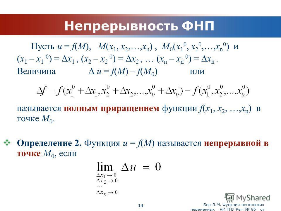 Бер Л.М. Функция нескольких переменных НИ ТПУ Рег. 96 от 19.03.2010 Company Logo 14 Непрерывность ФНП Пусть u = f(M), M(x 1, x 2,…,x n ), M 0 (x 1 0, x 2 0,…,x n 0 ) и (x 1 – x 1 0 ) = x 1, (x 2 – x 2 0 ) = x 2, … (x n – x n 0 ) = x n. Величина u = f