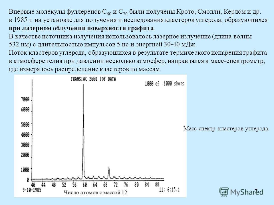 7 Впервые молекулы фуллеренов C 60 и С 70 были получены Крото, Смолли, Керлом и др. в 1985 г. на установке для получения и исследования кластеров углерода, образующихся при лазерном облучении поверхности графита. В качестве источника излучения исполь