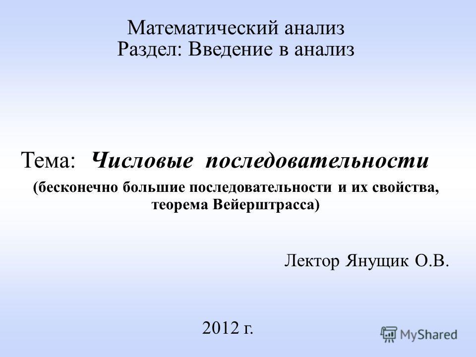 Лектор Янущик О.В. 2012 г. Математический анализ Раздел: Введение в анализ Тема: Числовые последовательности (бесконечно большие последовательности и их свойства, теорема Вейерштрасса)