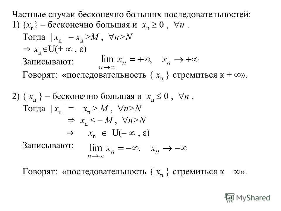 Частные случаи бесконечно больших последовательностей: 1) {x n } – бесконечно большая и x n 0, n. Тогда | x n | = x n >M, n>N x n U(+, ) Записывают: Говорят: «последовательность { x n } стремиться к + ». 2) { x n } – бесконечно большая и x n 0, n. То