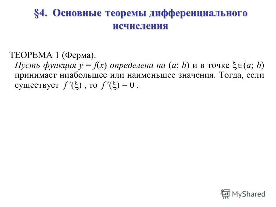 §4. Основные теоремы дифференциального исчисления ТЕОРЕМА 1 (Ферма). Пусть функция y = f(x) определена на (a; b) и в точке (a; b) принимает ниабольшее или наименьшее значения. Тогда, если существует f ( ), то f ( ) = 0.