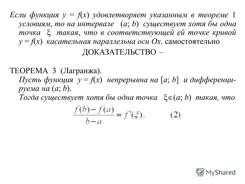 Если функция y = f(x) удовлетворяет указанным в теореме 1 условиям, то на интервале (a; b) существует хотя бы одна точка такая, что в соответствующей ей точке кривой y = f(x) касательная параллельна оси Ox. самостоятельно ДОКАЗАТЕЛЬСТВО – ТЕОРЕМА 3 (