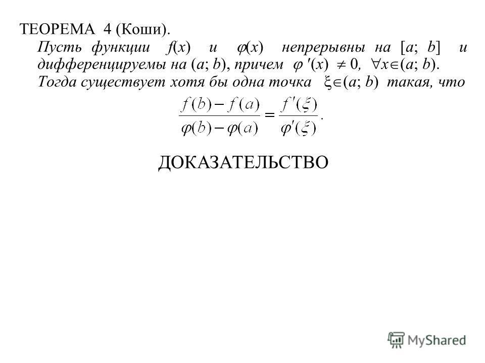 ТЕОРЕМА 4 (Коши). Пусть функции f(x) и (x) непрерывны на [a; b] и дифференцируемы на (a; b), причем (x) 0, x (a; b). Тогда существует хотя бы одна точка (a; b) такая, что ДОКАЗАТЕЛЬСТВО
