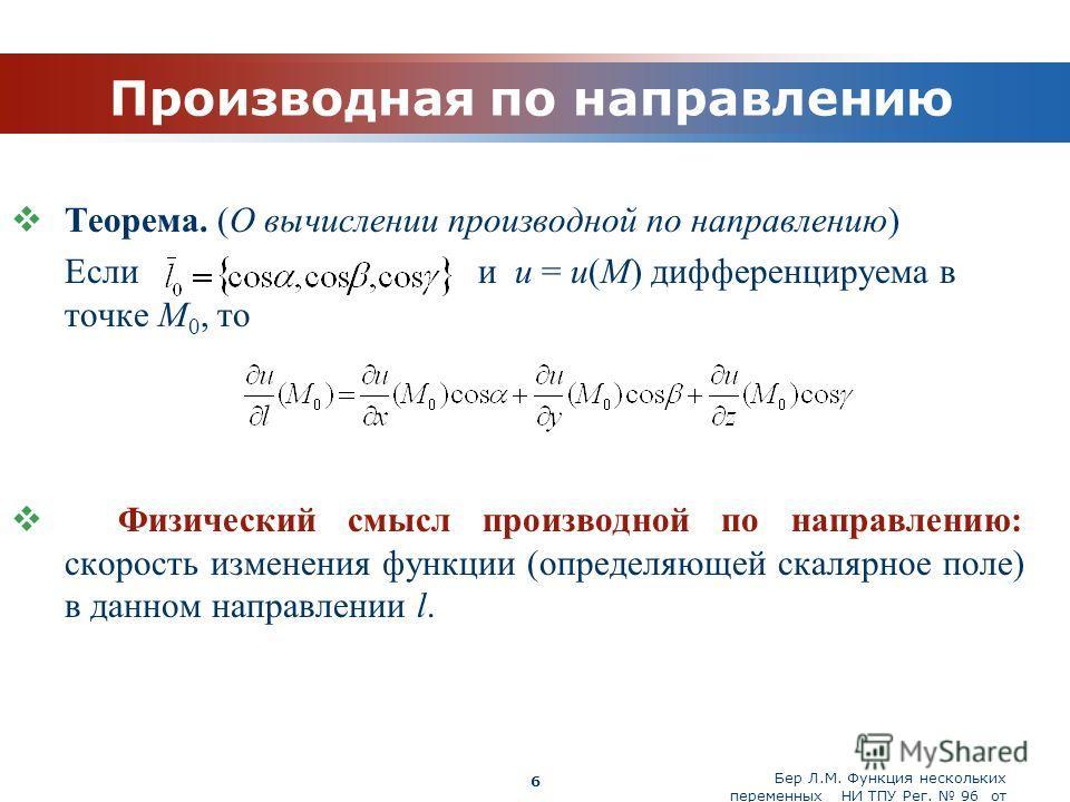 Бер Л.М. Функция нескольких переменных НИ ТПУ Рег. 96 от 19.03.2010 Company Logo 6 Производная по направлению Теорема. (О вычислении производной по направлению) Если и u = u(M) дифференцируема в точке M 0, то Физический смысл производной по направлен