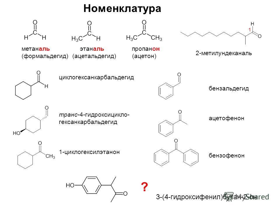 2-метилундеканаль Номенклатура метаналь этаналь пропанон (формальдегид) (ацетальдегид) (ацетон) циклогексанкарбальдегид транс-4-гидроксицикло- гексанкарбальдегид 1-циклогексилэтанон бензальдегид ацетофенон бензофенон ? 3-(4-гидроксифенил)бутан-2-он