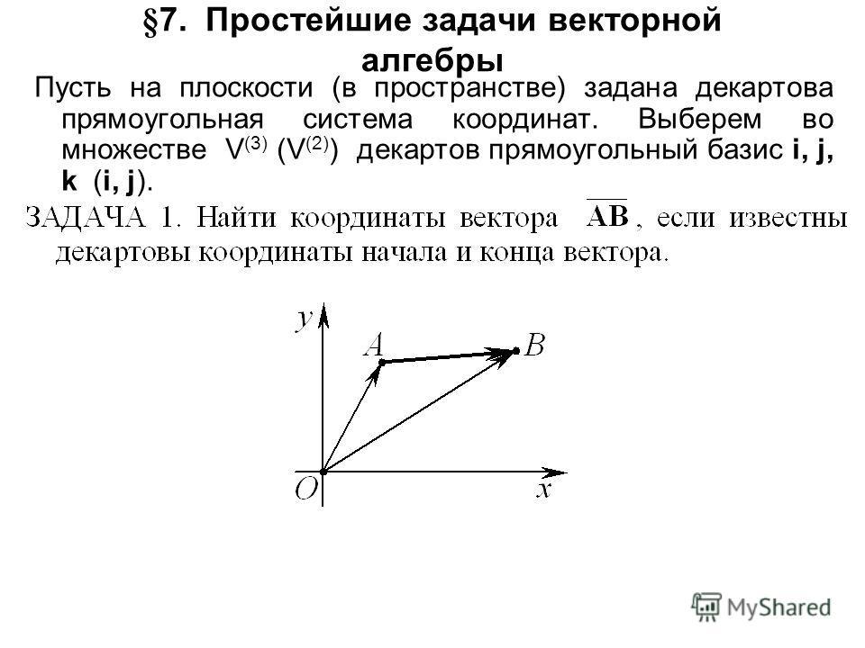 §7. Простейшие задачи векторной алгебры Пусть на плоскости (в пространстве) задана декартова прямоугольная система координат. Выберем во множестве V (3) (V (2) ) декартов прямоугольный базис i, j, k (i, j).