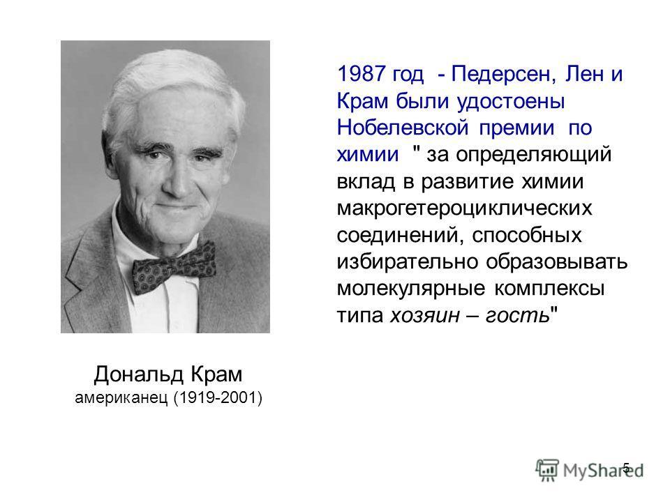 5 Дональд Крам американец (1919-2001) 1987 год - Педерсен, Лен и Крам были удостоены Нобелевской премии по химии