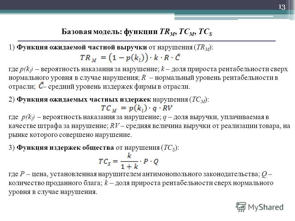 13 Базовая модель: функции ТR M, ТС M, ТС S 1) Функция ожидаемой частной выручки от нарушения (ТR M ): где p(k l ) – вероятность наказания за нарушение; k – доля прироста рентабельности сверх нормального уровня в случае нарушения; R – нормальный уров