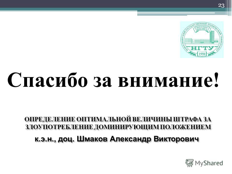 23 ОПРЕДЕЛЕНИЕ ОПТИМАЛЬНОЙ ВЕЛИЧИНЫ ШТРАФА ЗА ЗЛОУПОТРЕБЛЕНИЕ ДОМИНИРУЮЩИМ ПОЛОЖЕНИЕМ к.э.н., доц. Шмаков Александр Викторович Спасибо за внимание!