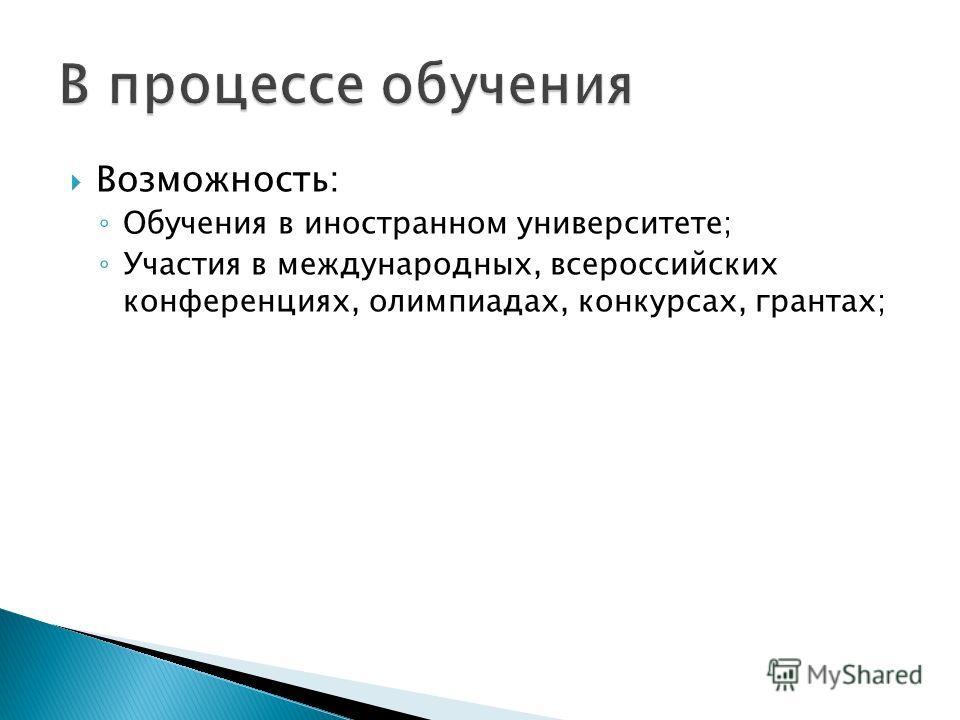 Возможность: Обучения в иностранном университете; Участия в международных, всероссийских конференциях, олимпиадах, конкурсах, грантах;