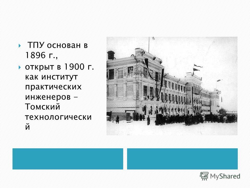 ТПУ основан в 1896 г., открыт в 1900 г. как институт практических инженеров - Томский технологически й