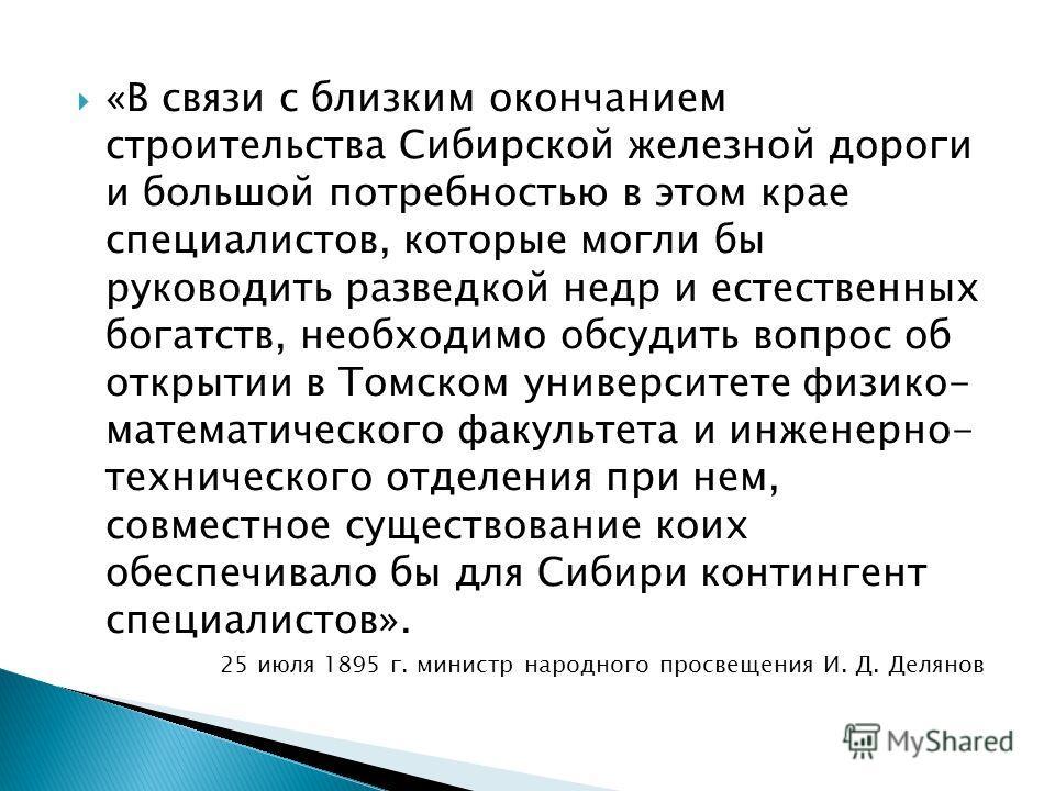 «В связи с близким окончанием строительства Сибирской железной дороги и большой потребностью в этом крае специалистов, которые могли бы руководить разведкой недр и естественных богатств, необходимо обсудить вопрос об открытии в Томском университете ф