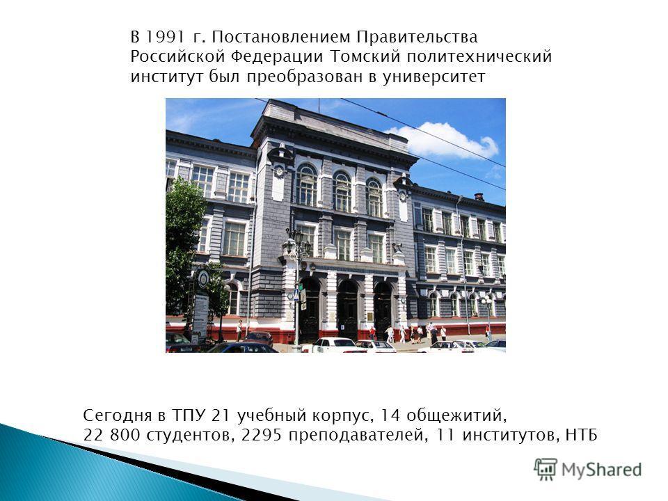 В 1991 г. Постановлением Правительства Российской Федерации Томский политехнический институт был преобразован в университет Сегодня в ТПУ 21 учебный корпус, 14 общежитий, 22 800 студентов, 2295 преподавателей, 11 институтов, НТБ