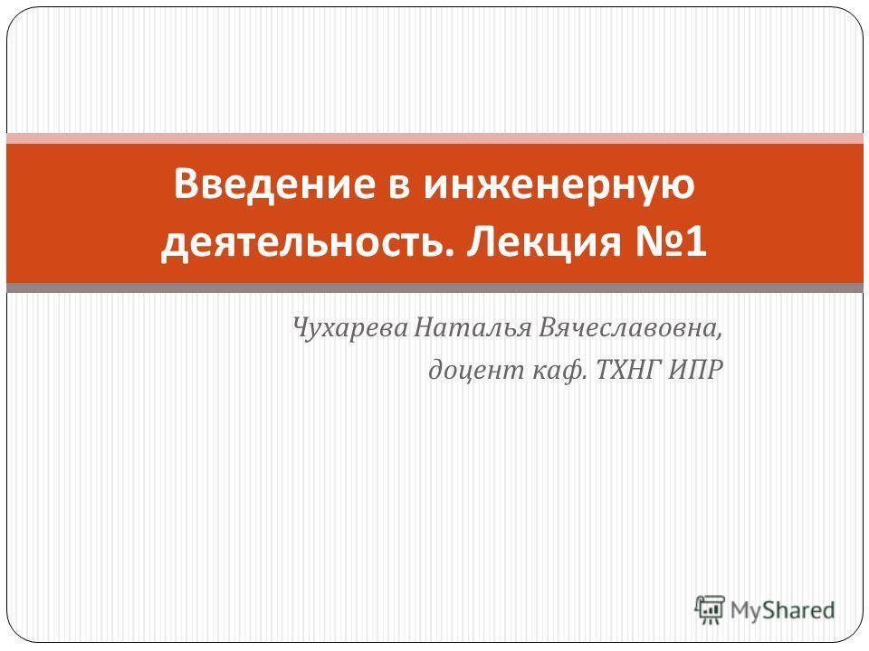Чухарева Наталья Вячеславовна, доцент каф. ТХНГ ИПР Введение в инженерную деятельность. Лекция 1