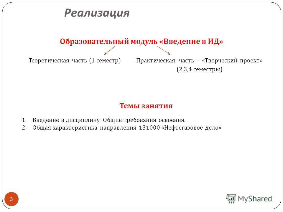 Реализация 3 Образовательный модуль « Введение в ИД » Теоретическая часть (1 семестр ) Практическая часть – « Творческий проект » (2,3,4 семестры ) Темы занятия 1.Введение в дисциплину. Общие требования освоения. 2.Общая характеристика направления 13