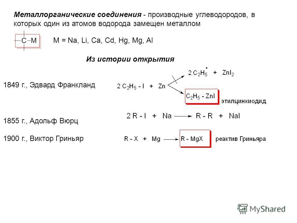 Металлорганическиe соединения - производные углеводородов, в которых один из атомов водорода замещен металлом М = Na, Li, Ca, Cd, Hg, Mg, Al Из истории открытия 1849 г., Эдвард Франкланд 1855 г., Адольф Вюрц 1900 г., Виктор Гриньяр