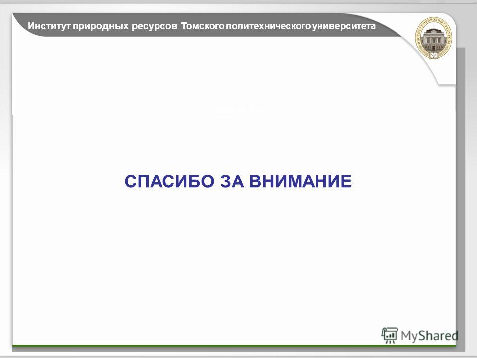 Название темы Институт природных ресурсов Томского политехнического университета СПАСИБО ЗА ВНИМАНИЕ