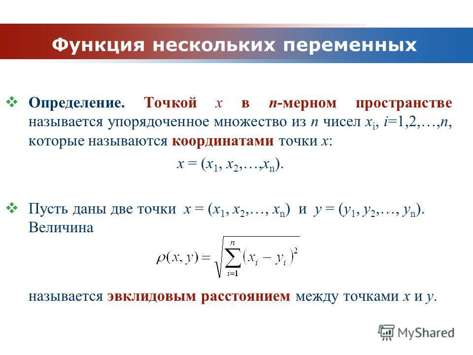 www.themegallery.com Company Logo Функция нескольких переменных Определение. Точкой x в n-мерном пространстве называется упорядоченное множество из n чисел x i, i=1,2,…,n, которые называются координатами точки x: x = (x 1, x 2,…,x n ). Пусть даны две