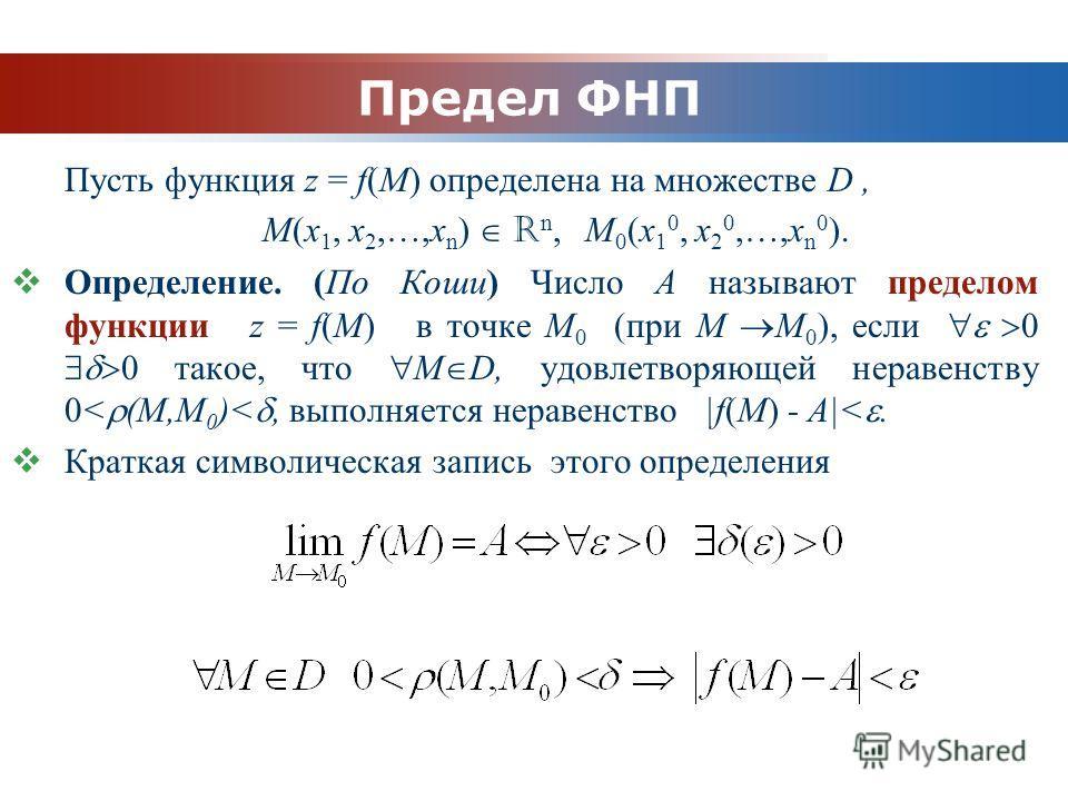 www.themegallery.com Company Logo Предел ФНП Пусть функция z = f(M) определена на множестве D, M(x 1, x 2,…,x n ) R n, M 0 (x 1 0, x 2 0,…,x n 0 ). Определение. (По Коши) Число А называют пределом функции z = f(M) в точке М 0 (при M M 0 ), если такое