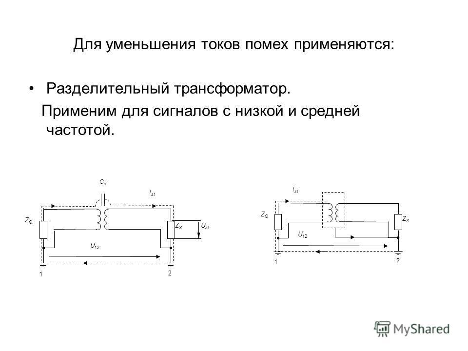 Для уменьшения токов помех применяются: Разделительный трансформатор. Применим для сигналов с низкой и средней частотой. 1 2 U 12 ZQZQ ZSZS U st I st CпCп 1 2 U 12 ZQZQ ZSZS