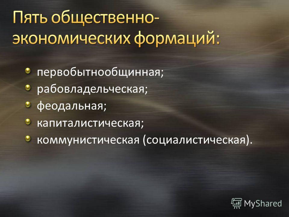 первобытнообщинная; рабовладельческая; феодальная; капиталистическая; коммунистическая (социалистическая).