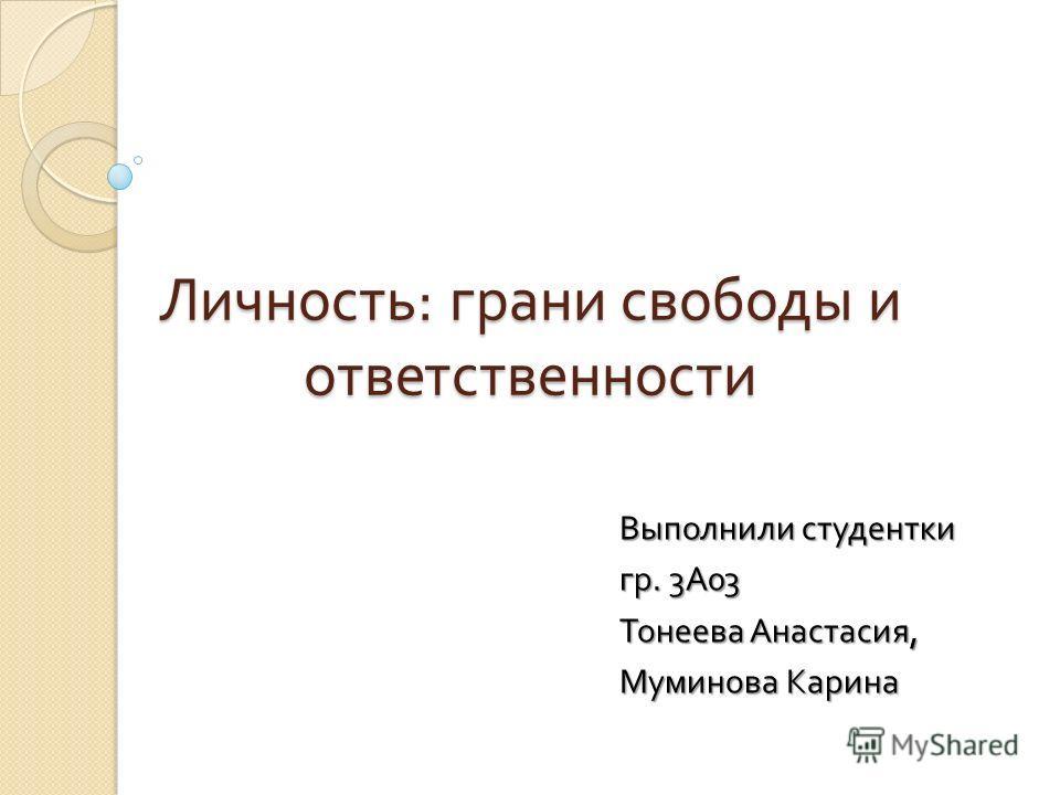 Личность : грани свободы и ответственности Выполнили студентки гр. 3 А 03 Тонеева Анастасия, Муминова Карина