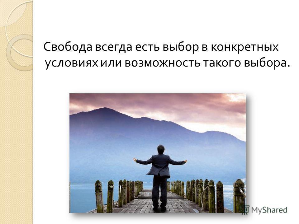 Свобода всегда есть выбор в конкретных условиях или возможность такого выбора.
