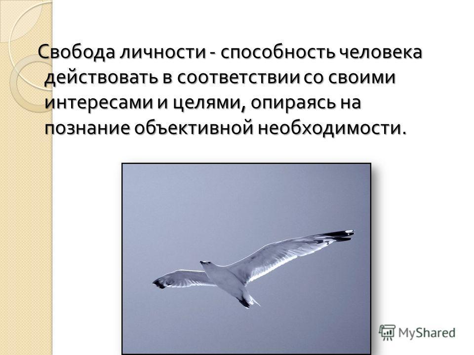 Свобода личности - способность человека действовать в соответствии со своими интересами и целями, опираясь на познание объективной необходимости. Свобода личности - способность человека действовать в соответствии со своими интересами и целями, опирая