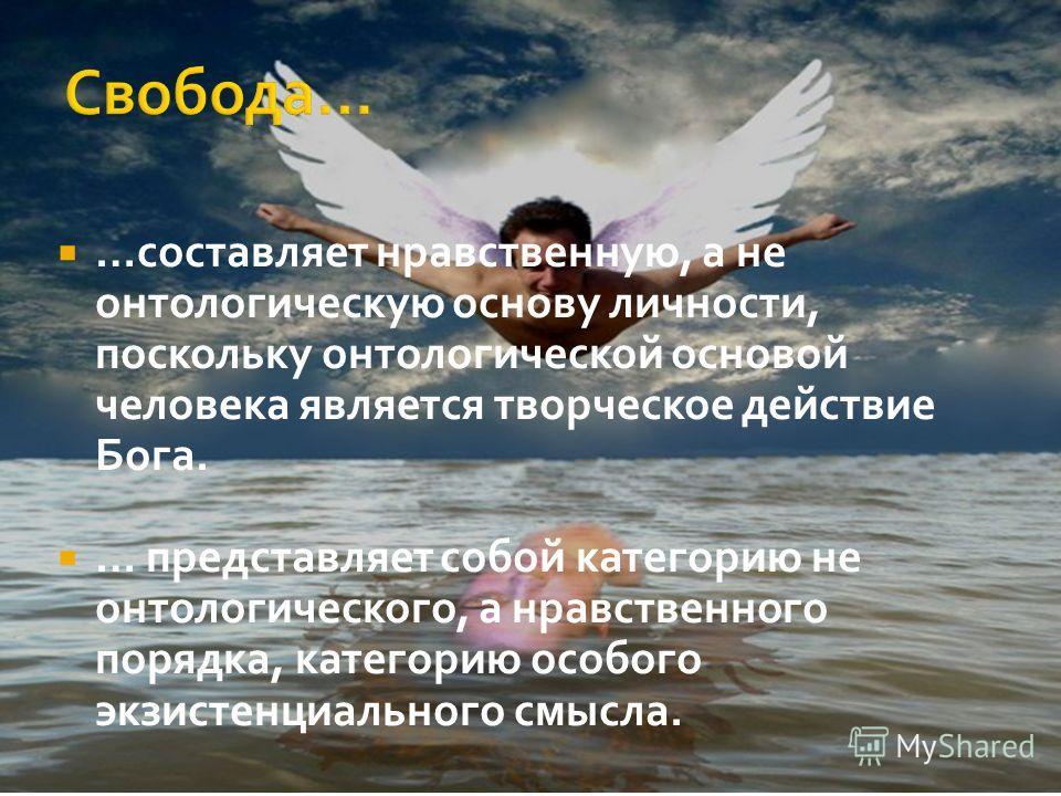 …составляет нравственную, а не онтологическую основу личности, поскольку онтологической основой человека является творческое действие Бога. … представляет собой категорию не онтологического, а нравственного порядка, категорию особого экзистенциальног