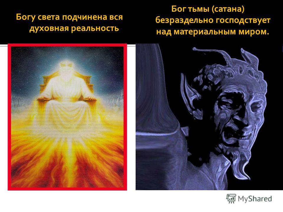 Богу света подчинена вся духовная реальность Бог тьмы (сатана) безраздельно господствует над материальным миром.