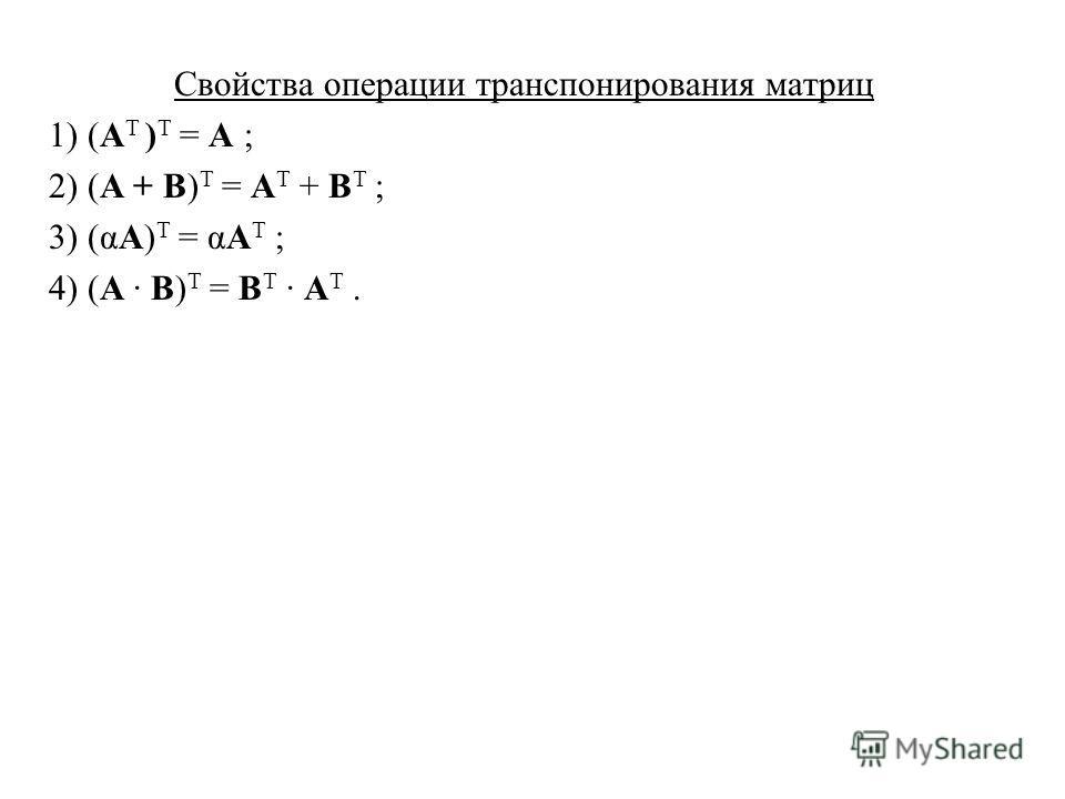 Свойства операции транспонирования матриц 1) (A Т ) T = A ; 2) (A + B) T = A T + B T ; 3) (αA) T = αA T ; 4) (A · B) T = B T · A T.
