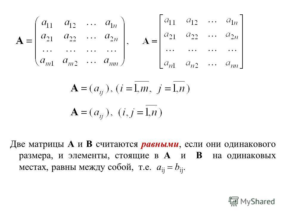 Две матрицы A и B считаются равными, если они одинакового размера, и элементы, стоящие в A и B на одинаковых местах, равны между собой, т.е. a ij b ij.