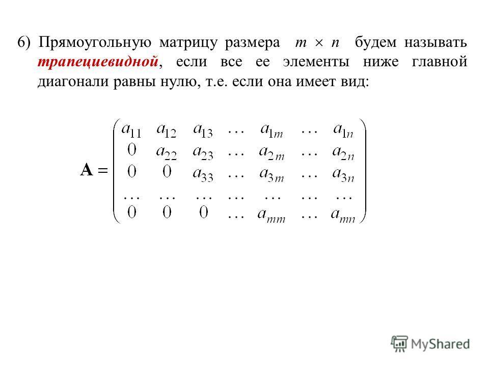 6) Прямоугольную матрицу размера m n будем называть трапециевидной, если все ее элементы ниже главной диагонали равны нулю, т.е. если она имеет вид: