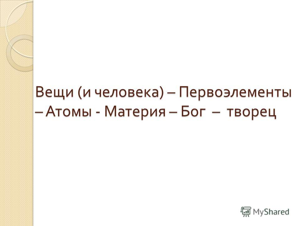 Вещи ( и человека ) – Первоэлементы – Атомы - Материя – Бог – творец