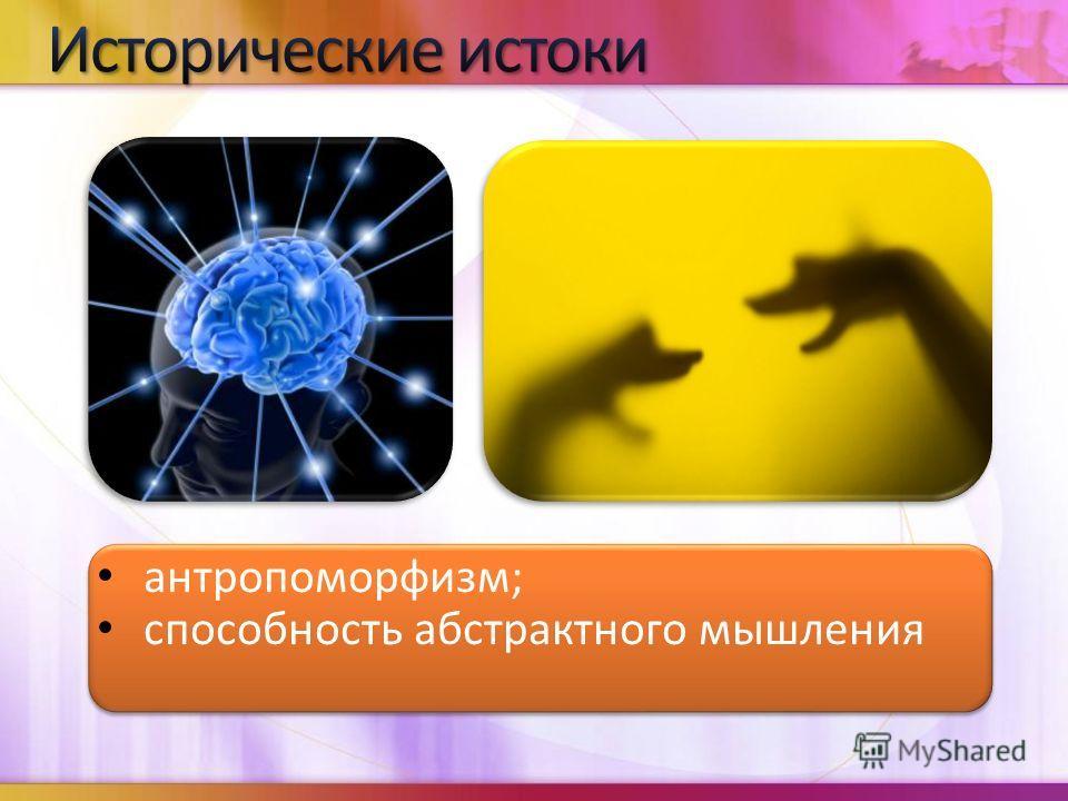 антропоморфизм; способность абстрактного мышления антропоморфизм; способность абстрактного мышления