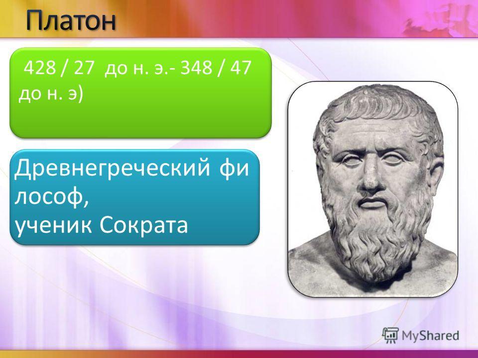 Древнегреческий фи лософ, ученик Сократа 428 / 27 до н. э.- 348 / 47 до н. э)