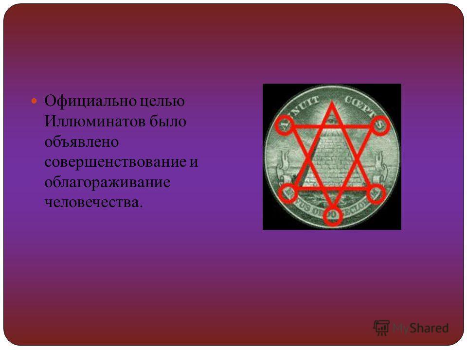Официально целью Иллюминатов было объявлено совершенствование и облагораживание человечества.