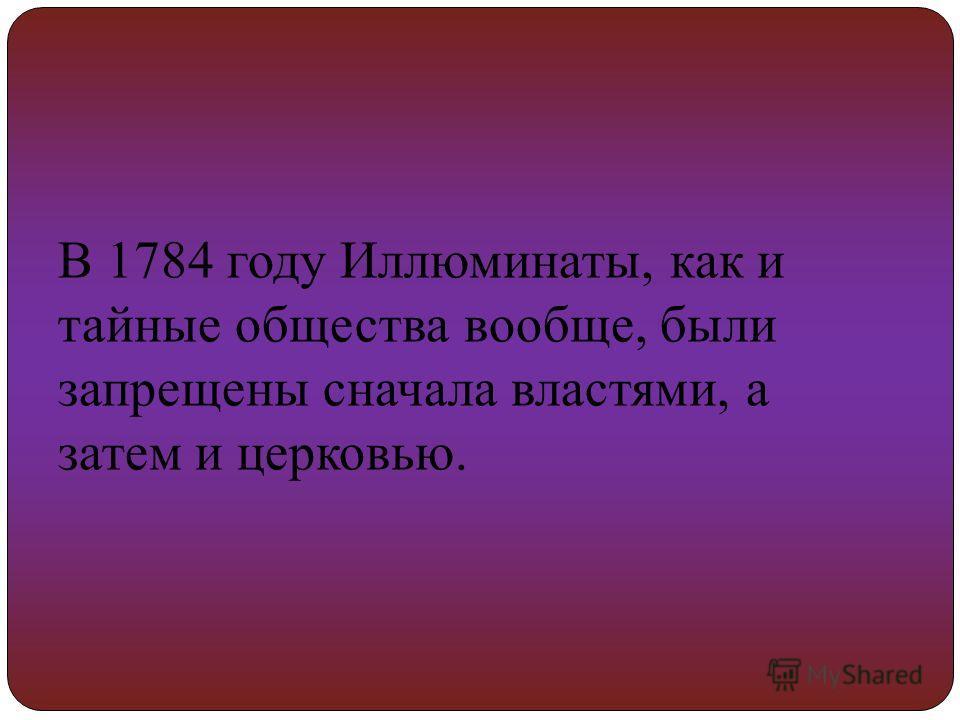 В 1784 году Иллюминаты, как и тайные общества вообще, были запрещены сначала властями, а затем и церковью.