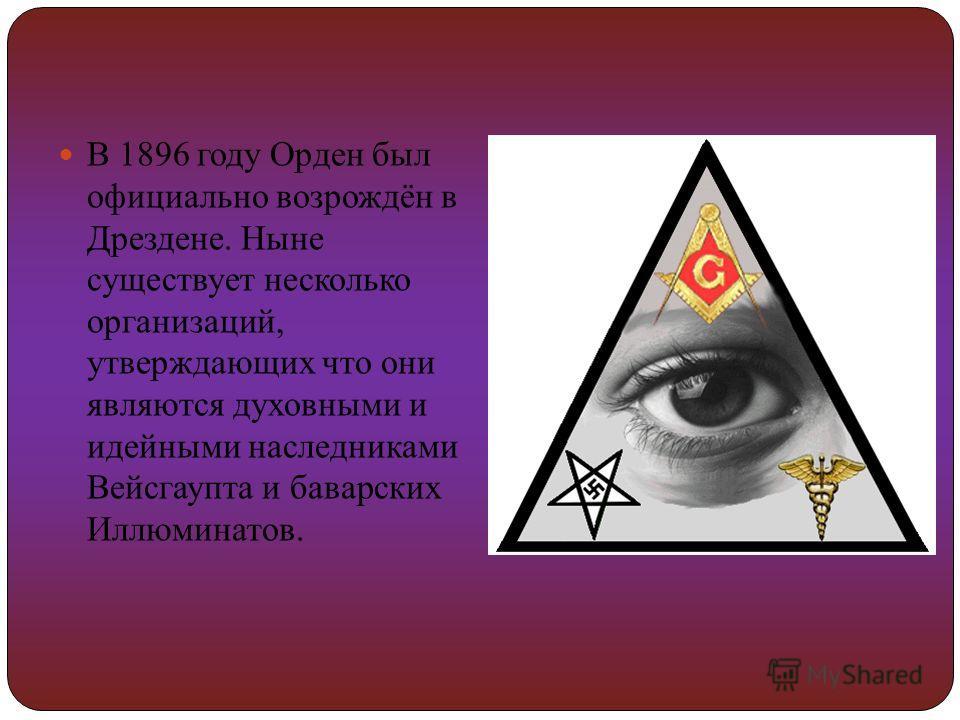 В 1896 году Орден был официально возрождён в Дрездене. Ныне существует несколько организаций, утверждающих что они являются духовными и идейными наследниками Вейсгаупта и баварских Иллюминатов.