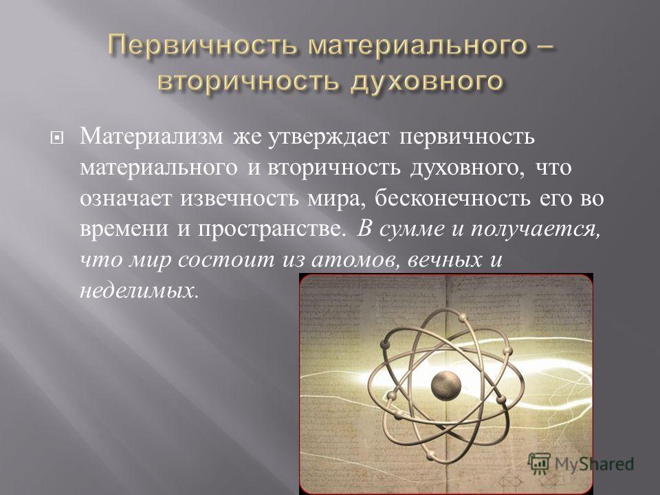 Материализм же утверждает первичность материального и вторичность духовного, что означает извечность мира, бесконечность его во времени и пространстве. В сумме и получается, что мир состоит из атомов, вечных и неделимых.