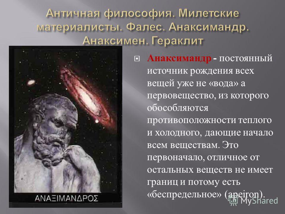 Анаксимандр - постоянный источник рождения всех вещей уже не « вода » а первовещество, из которого обособляются противоположности теплого и холодного, дающие начало всем веществам. Это первоначало, отличное от остальных веществ не имеет границ и пото