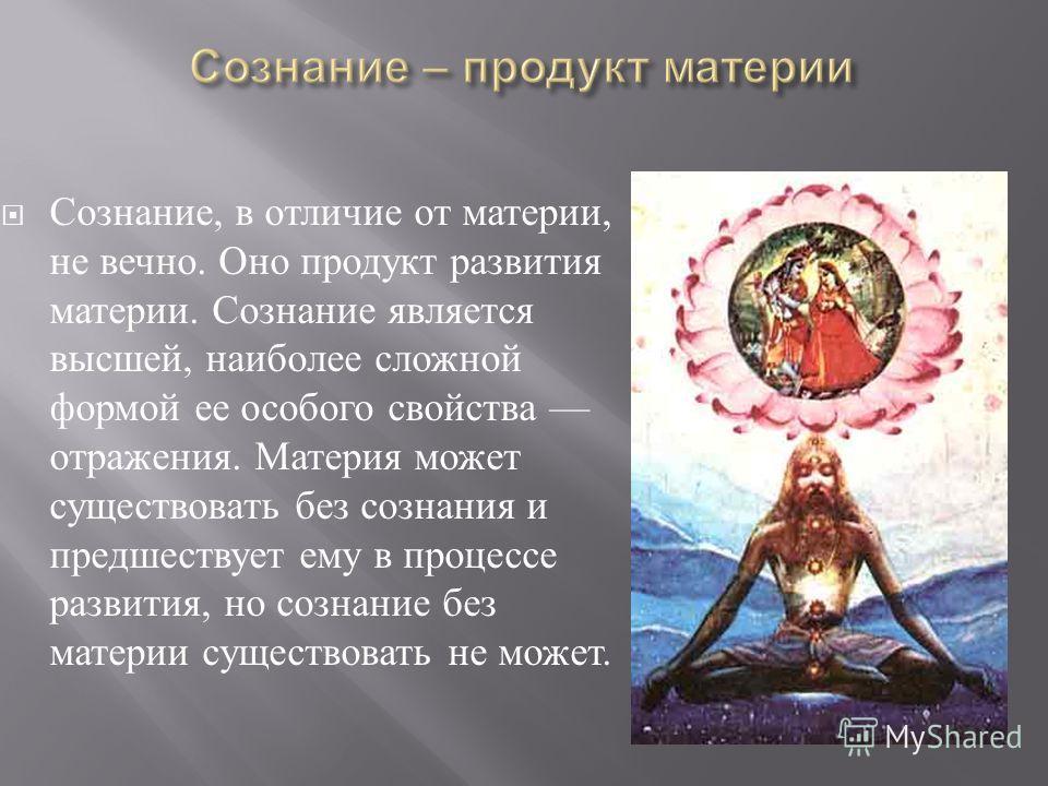 Сознание, в отличие от материи, не вечно. Оно продукт развития материи. Сознание является высшей, наиболее сложной формой ее особого свойства отражения. Материя может существовать без сознания и предшествует ему в процессе развития, но сознание без м