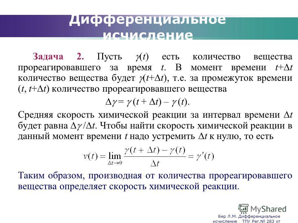 Бер Л.М. Дифференциальное исчисление ТПУ Рег. 283 от 25.11.2009 Company Logo Дифференциальное исчисление Задача 2. Пусть (t) есть количество вещества прореагировавшего за время t. В момент времени t+ t количество вещества будет (t+ t), т.е. за промеж