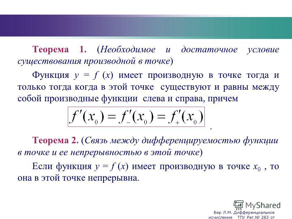 Бер Л.М. Дифференциальное исчисление ТПУ Рег. 283 от 25.11.2009 Company Logo Теорема 1. (Необходимое и достаточное условие существования производной в точке) Функция y = f (x) имеет производную в точке тогда и только тогда когда в этой точке существу