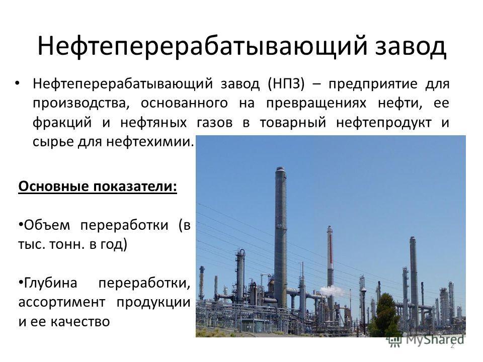 Нефтеперерабатывающий завод 2 Нефтеперерабатывающий завод (НПЗ) – предприятие для производства, основанного на превращениях нефти, ее фракций и нефтяных газов в товарный нефтепродукт и сырье для нефтехимии. Основные показатели: Объем переработки (в т