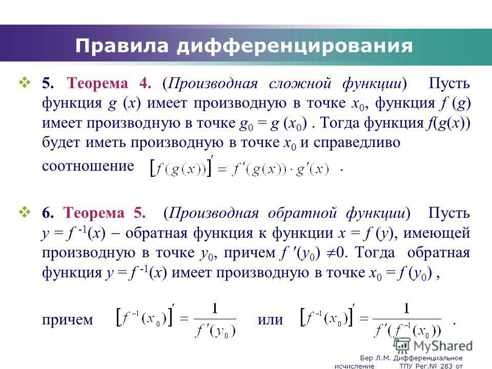 Бер Л.М. Дифференциальное исчисление ТПУ Рег. 283 от 25.11.2009 Company Logo Правила дифференцирования 5.Теорема 4. (Производная сложной функции) Пусть функция g (x) имеет производную в точке x 0, функция f (g) имеет производную в точке g 0 = g (x 0