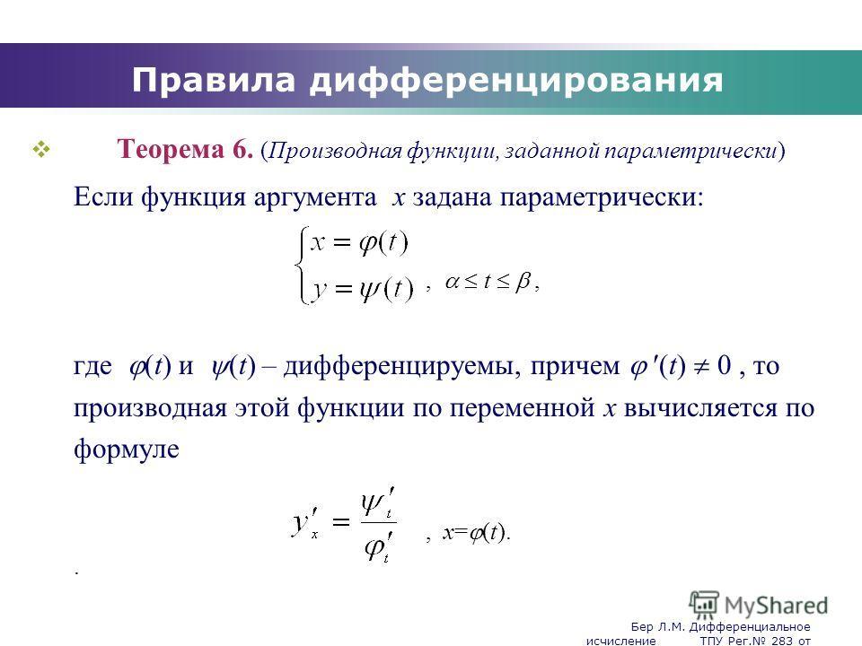 Бер Л.М. Дифференциальное исчисление ТПУ Рег. 283 от 25.11.2009 Company Logo Правила дифференцирования Теорема 6. (Производная функции, заданной параметрически) Если функция аргумента x задана параметрически:, t, где (t) и (t) – дифференцируемы, прич