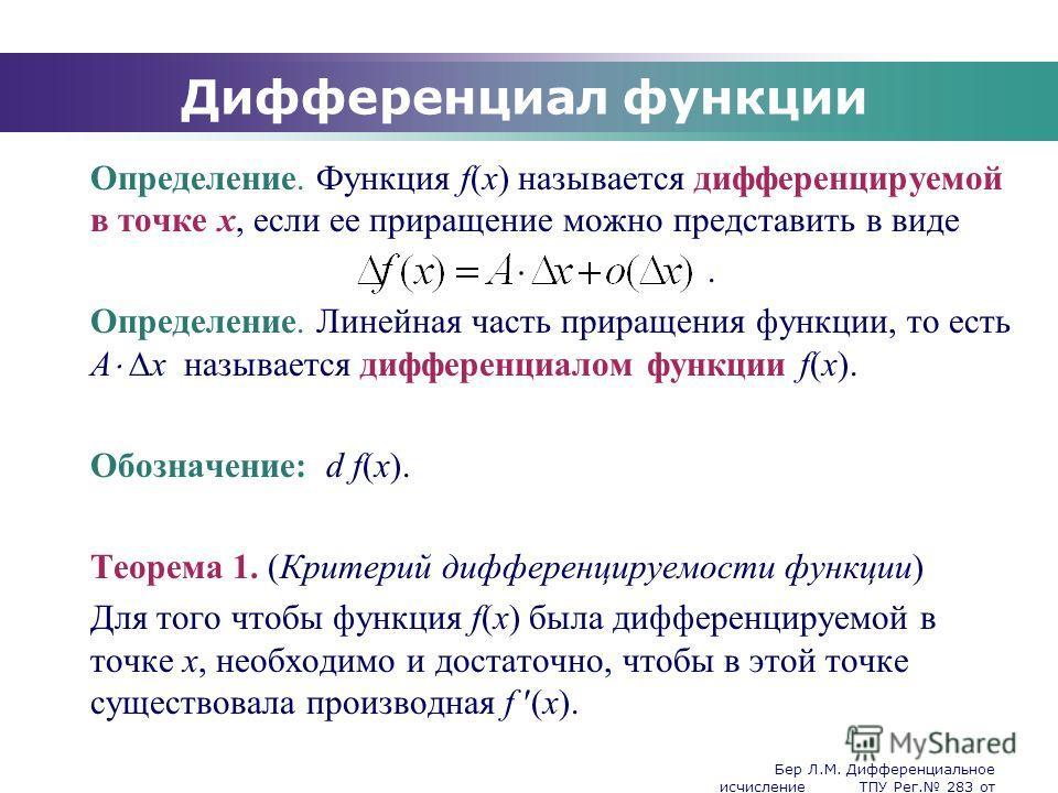 Бер Л.М. Дифференциальное исчисление ТПУ Рег. 283 от 25.11.2009 Company Logo Дифференциал функции Определение. Функция f(x) называется дифференцируемой в точке x, если ее приращение можно представить в виде. Определение. Линейная часть приращения фун
