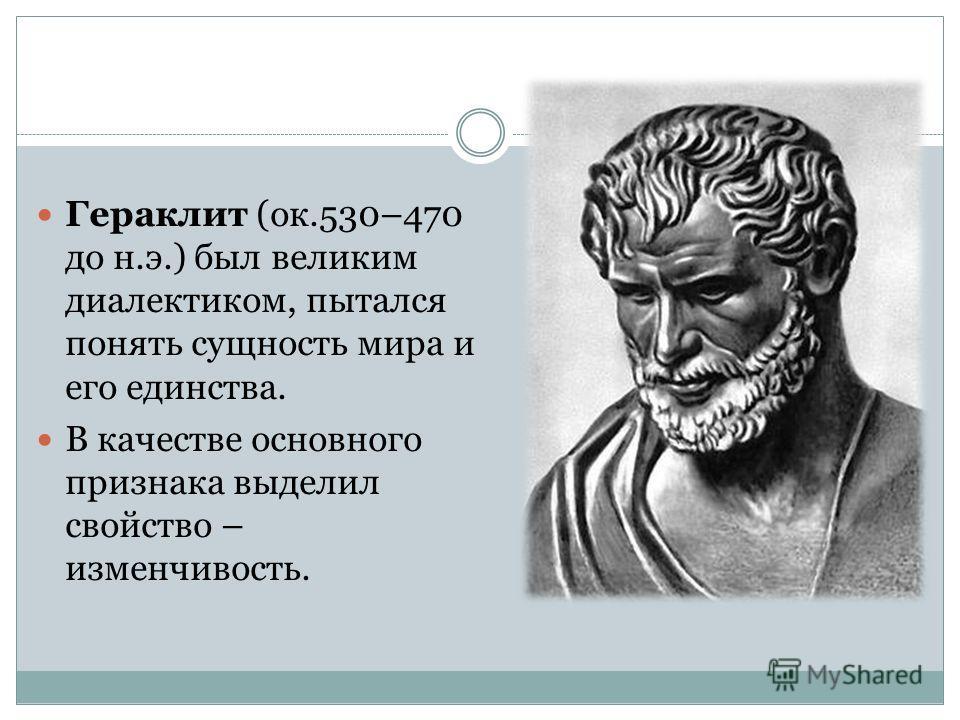 Гераклит (ок.530–470 до н.э.) был великим диалектиком, пытался понять сущность мира и его единства. В качестве основного признака выделил свойство – изменчивость.